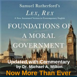 Lex, Rex - Foundations of a Moral Government - the timeless classic work by Samuel Rutherford, updated with commentary for today's situation by Dr. Michael A. Milton